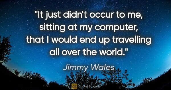 "Jimmy Wales quote: ""It just didn't occur to me, sitting at my computer, that I..."""