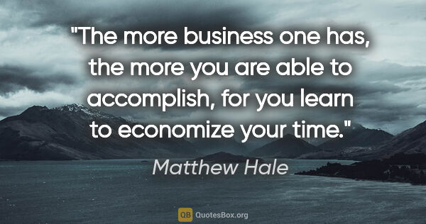 "Matthew Hale quote: ""The more business one has, the more you are able to..."""