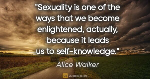 "Alice Walker quote: ""Sexuality is one of the ways that we become enlightened,..."""