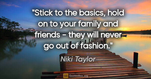 "Niki Taylor quote: ""Stick to the basics, hold on to your family and friends - they..."""