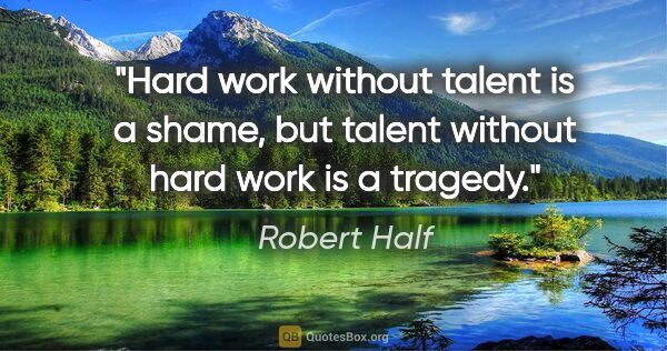"Robert Half quote: ""Hard work without talent is a shame, but talent without hard..."""