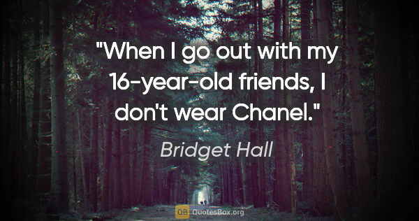 "Bridget Hall quote: ""When I go out with my 16-year-old friends, I don't wear Chanel."""