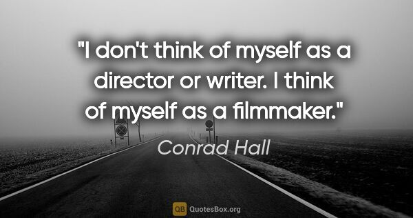 "Conrad Hall quote: ""I don't think of myself as a director or writer. I think of..."""