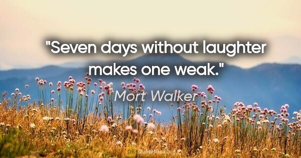 "Mort Walker quote: ""Seven days without laughter makes one weak."""