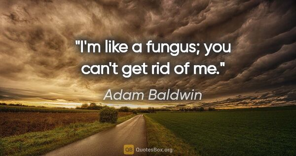"Adam Baldwin quote: ""I'm like a fungus; you can't get rid of me."""