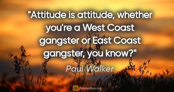 "Paul Walker quote: ""Attitude is attitude, whether you're a West Coast gangster or..."""