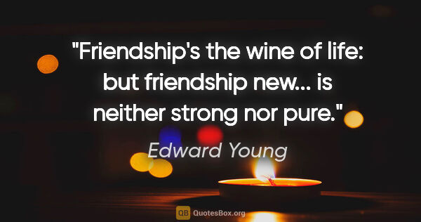 "Edward Young quote: ""Friendship's the wine of life: but friendship new... is..."""