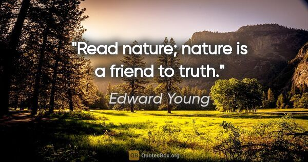 "Edward Young quote: ""Read nature; nature is a friend to truth."""