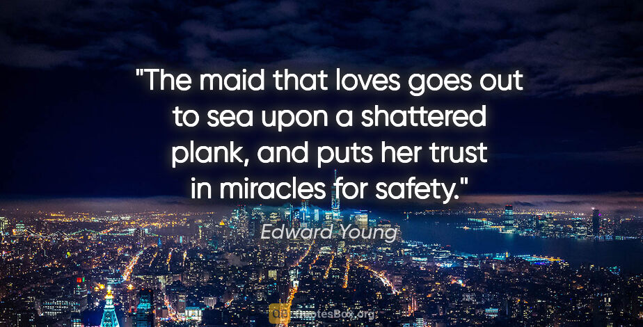 "Edward Young quote: ""The maid that loves goes out to sea upon a shattered plank,..."""