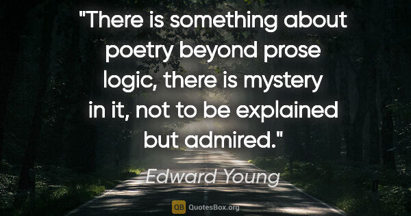 "Edward Young quote: ""There is something about poetry beyond prose logic, there is..."""