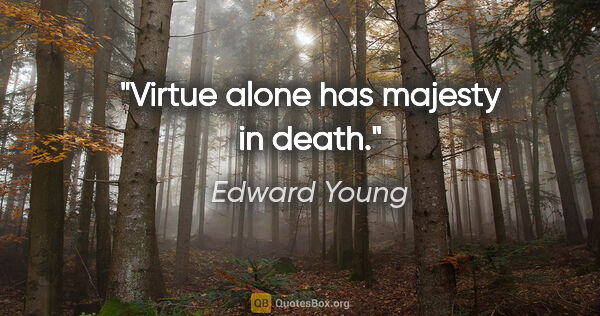 "Edward Young quote: ""Virtue alone has majesty in death."""