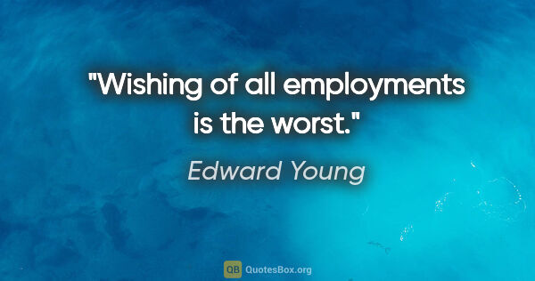 "Edward Young quote: ""Wishing of all employments is the worst."""