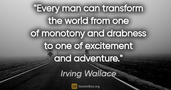 "Irving Wallace quote: ""Every man can transform the world from one of monotony and..."""