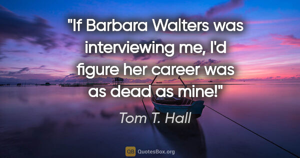 "Tom T. Hall quote: ""If Barbara Walters was interviewing me, I'd figure her career..."""