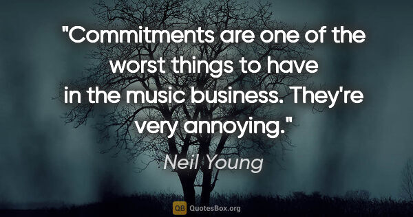 "Neil Young quote: ""Commitments are one of the worst things to have in the music..."""
