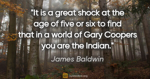 "James Baldwin quote: ""It is a great shock at the age of five or six to find that in..."""