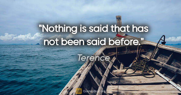 "Terence quote: ""Nothing is said that has not been said before."""