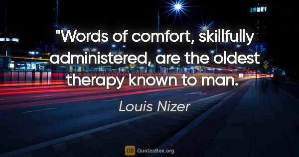 "Louis Nizer quote: ""Words of comfort, skillfully administered, are the oldest..."""