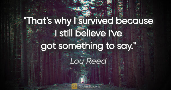 "Lou Reed quote: ""That's why I survived because I still believe I've got..."""