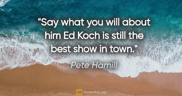 "Pete Hamill quote: ""Say what you will about him Ed Koch is still the best show in..."""