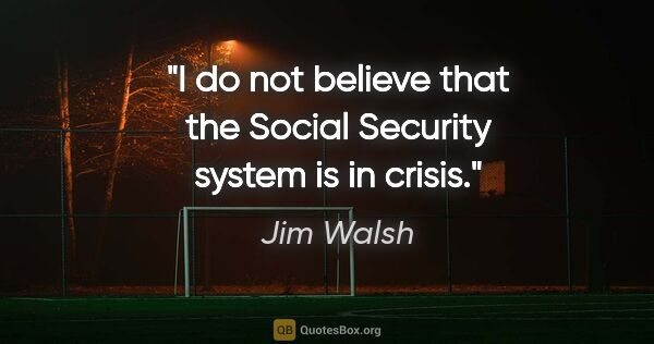 "Jim Walsh quote: ""I do not believe that the Social Security system is in crisis."""