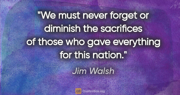 "Jim Walsh quote: ""We must never forget or diminish the sacrifices of those who..."""
