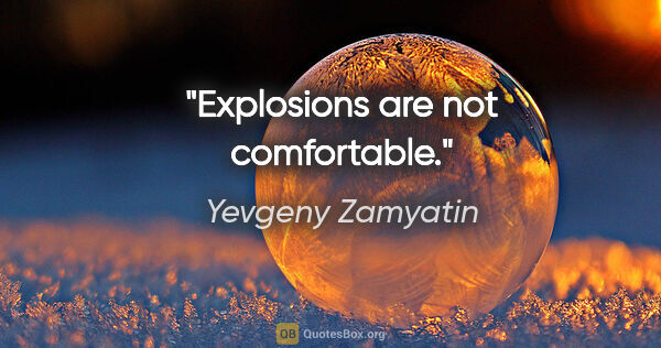 "Yevgeny Zamyatin quote: ""Explosions are not comfortable."""