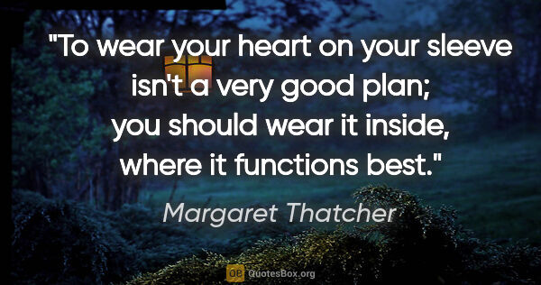 "Margaret Thatcher quote: ""To wear your heart on your sleeve isn't a very good plan; you..."""