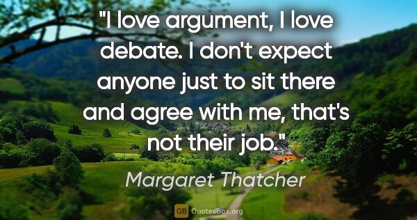 "Margaret Thatcher quote: ""I love argument, I love debate. I don't expect anyone just to..."""