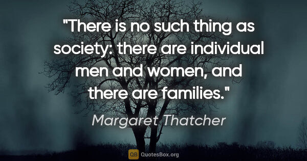 "Margaret Thatcher quote: ""There is no such thing as society: there are individual men..."""