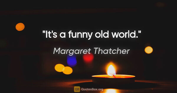 "Margaret Thatcher quote: ""It's a funny old world."""