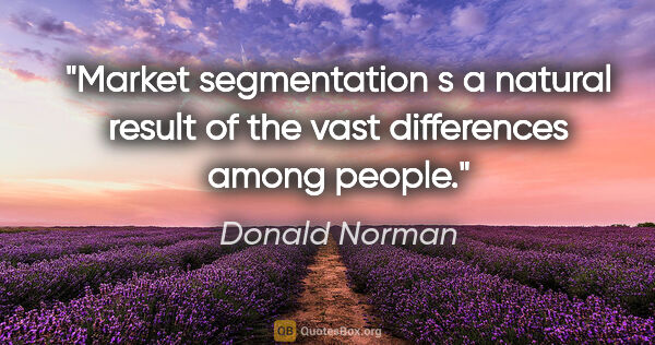"Donald Norman quote: ""Market segmentation s a natural result of the vast differences..."""