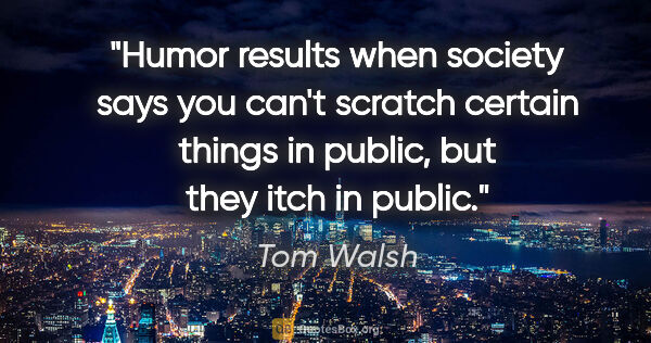 "Tom Walsh quote: ""Humor results when society says you can't scratch certain..."""