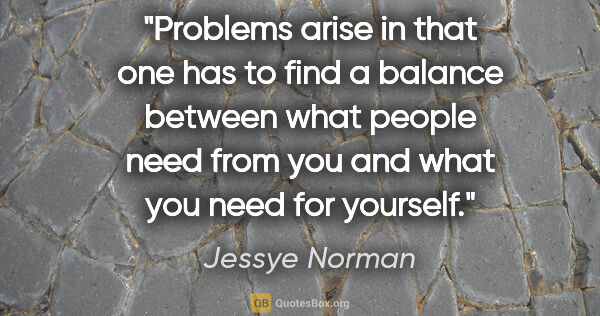 "Jessye Norman quote: ""Problems arise in that one has to find a balance between what..."""