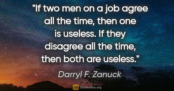"Darryl F. Zanuck quote: ""If two men on a job agree all the time, then one is useless...."""