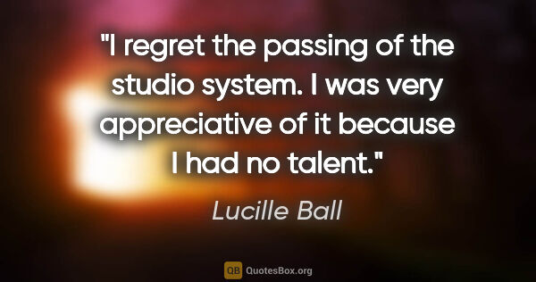 "Lucille Ball quote: ""I regret the passing of the studio system. I was very..."""
