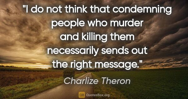 "Charlize Theron quote: ""I do not think that condemning people who murder and killing..."""