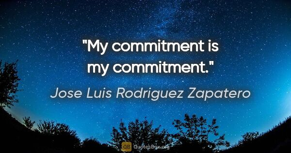 "Jose Luis Rodriguez Zapatero quote: ""My commitment is my commitment."""