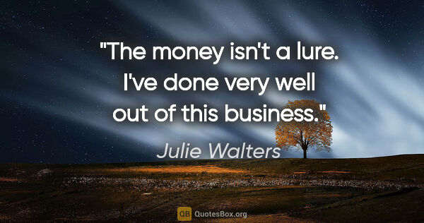 "Julie Walters quote: ""The money isn't a lure. I've done very well out of this business."""