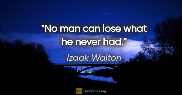 "Izaak Walton quote: ""No man can lose what he never had."""