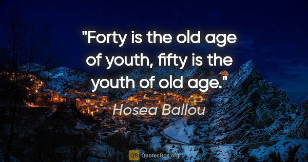 "Hosea Ballou quote: ""Forty is the old age of youth, fifty is the youth of old age."""