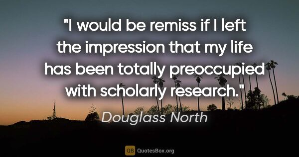 "Douglass North quote: ""I would be remiss if I left the impression that my life has..."""