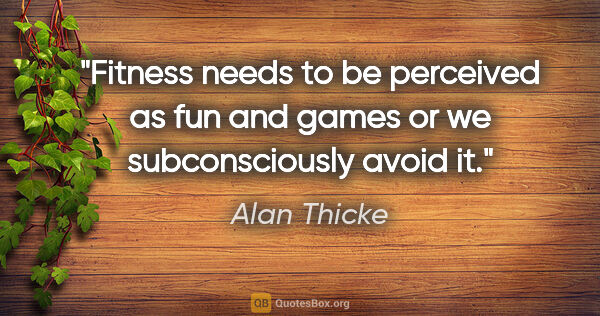 "Alan Thicke quote: ""Fitness needs to be perceived as fun and games or we..."""