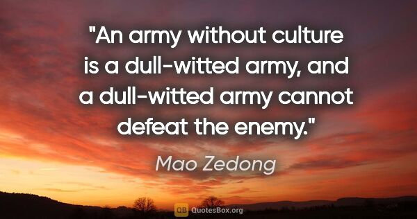 "Mao Zedong quote: ""An army without culture is a dull-witted army, and a..."""