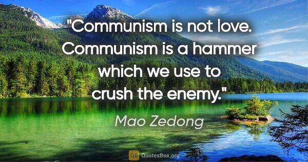 "Mao Zedong quote: ""Communism is not love. Communism is a hammer which we use to..."""