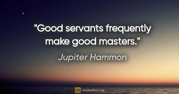 "Jupiter Hammon quote: ""Good servants frequently make good masters."""