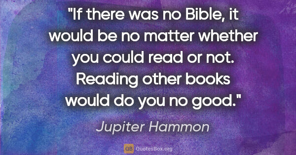 "Jupiter Hammon quote: ""If there was no Bible, it would be no matter whether you could..."""