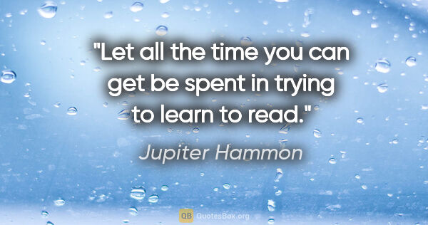 "Jupiter Hammon quote: ""Let all the time you can get be spent in trying to learn to read."""