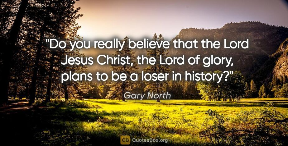 "Gary North quote: ""Do you really believe that the Lord Jesus Christ, the Lord of..."""