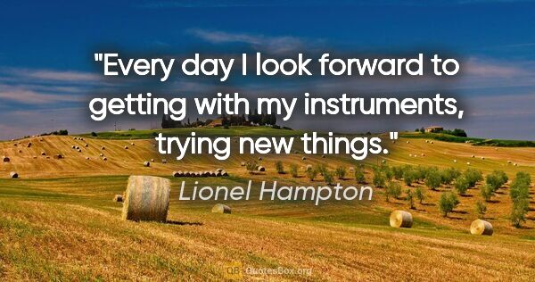 "Lionel Hampton quote: ""Every day I look forward to getting with my instruments,..."""